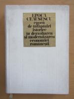 Anticariat: Epoca Ceausescu. Epoca de infaptuiri istorice in dezvoltarea si modernizarea economiei romanesti