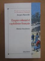 Jacques Marseille - Empire colonial et capitalisme francais. Histoire d'un divorce