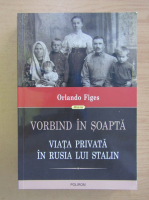 Anticariat: Orlando Figes - Vorbind in soapta. Viata privata in Rusia lui Stalin