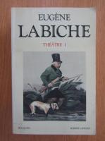 Eugene Labiche - Theatre (volumul 1)