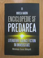 Mircea Nadin - Enciclopedie SF. Predarea literaturii science fiction in universitate (volumul 3)