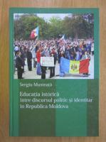 Anticariat: Sergiu Musteata - Educatia istorica. Intre discursul politic si identitar in Republica Moldova