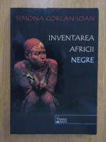 Simona Corlan Ioan - Inventarea Africii Negre