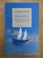 Anticariat: Andrei Cornea - Miracolul. Despre neverosimila faptura a libertatii