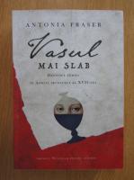 Anticariat: Antonia Fraser - Vasul mai slab. Destinul femeii in Anglia secolului XVII-lea