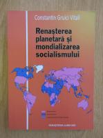 Anticariat: Constantin Gruici Vitali - Renasterea planetara si mondializarea socialismului