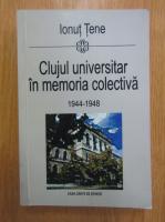 Ionut Tene - Clujul universitar in memoria colectiva 1944-1948
