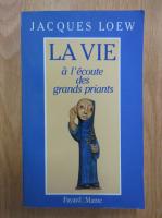 Anticariat: Jacques Loew - La vie a l'ecoute des grands priants