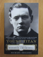 Michael Shelden - Young Titan. The Making of Winston Churchill