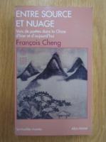 Francois Cheng - Entre source en nuage. Voix de poetes dans la Chine d'hier et aujourd'hui