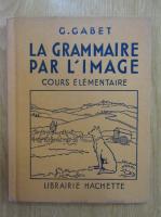 Anticariat: G. Gabet - La grammaire par l'image. Cours elementaire