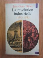 Anticariat: Jean Pierre Rioux - La revolution industrielle, 1780-1880