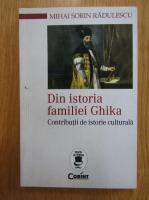 Mihai Sorin Radulescu - Din istoria familiei Ghika. Contributii de istorie culturala
