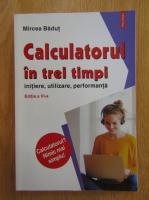 Mircea Badut - Calculatorul in trei timpi. Initiere, utilizare, performanta
