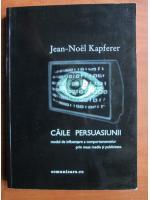 Jean-Noel Kapferer - Caile persuasiunii. Modul de influentare a comportamentelor prin mass media si publicitate