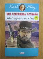 Anticariat: Karl May - Sub stapanirea otomana, volumul 6. Schut-capetenia banditilor