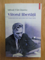 Anticariat: Mihail Farcasanu - Viitorul libertatii. Publicistica din tara si din exil, 1944-1963