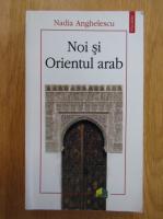 Nadia Anghelescu - Noi si Orientul arab