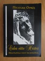 Nicolae Opris - Calea catre Hristos. Meditatiile unui inchinator