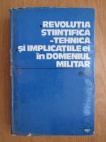 Anticariat: Revolutia stiintifica. Tehnica si implicatiile ei in domeniul militar