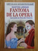 Gaston Leroux - Fantoma de la opera. Repovestita de Pauline Francis