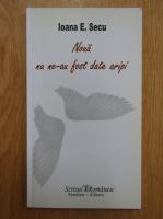 Ioana E. Secu - Noua nu ne-au fost date aripi