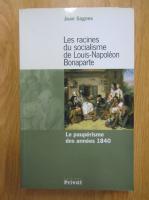 Anticariat: Jean Sagnes - Les racines du socialisme de Louis-Napoleon Bonaparte. La pauperisme des annees 1940