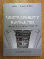 Titu Bajenescu - Fiabilitatea, disponibilitatea si mentenabilitatea sistemelor electronice complexe