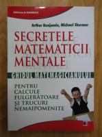 Anticariat: Arthur Benjamin, Michael Shermer - Secretele matematicii mentale. Ghidul matematicianului pentru calcule fulgeratoare si trucuri nemaipomenite