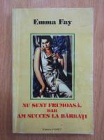 Anticariat: Emma Fay - Nu sunt frumoasa, dar am succes la barbati!