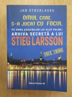 Jan Stocklassa - Omul care s-a jucat cu focul. Pe urmele asasinilor lui Olof Palme. Arhiva secreta a lui Stieg Larsson