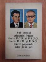 Anticariat: Sub semnul prieteniei fratesti dintre P.C.R. si P.S.U.G., dintre R.S.R. si R.D.G., dintre popoarele celor doua tari
