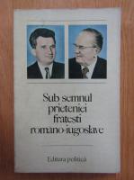 Anticariat: Sub semnul prieteniei fratesti romano-iugoslave