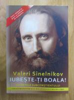 Valeri Sinelnikov - Iubeste-ti boala! Secretele subconstientului. Cum sa fim sanatosi si sa descoperim bucuria de a trai