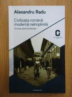 Anticariat: Alexandru Radu - Civilizatia romana moderna neimplinita. Un eseu post-lovinescian