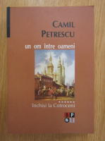 Anticariat: Camil Petrescu - Un om intre oameni, volumul 6. Inchisi la Cotroceni