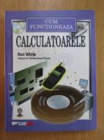 Anticariat: Ron White - Cum functioneaza calculatoarele