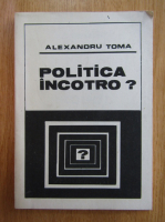 Anticariat: Alexandru Toma - Politica incotro?