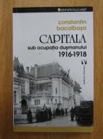 Anticariat: Constantin Bacalbasa - Capitala sub ocupatia dusmanului, 1916-1918