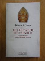 Anticariat: Guillaume de Thieulloy - Le chevalier de l'absolu