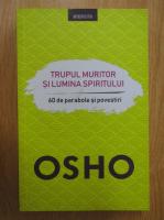 Anticariat: Osho - Trupul muritor si lumina spiritului. 60 de parabole si povestiri