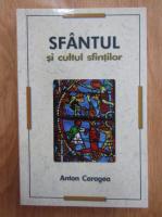 Anticariat: Anton Caragea - Sfantul si cultul sfintilor
