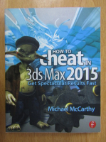 Michael McCarthy - How to Cheat in 3ds Max 2015. Get Spectacular Results Fast