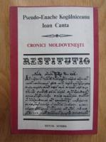 Anticariat: Pseudo Enache Kogalniceanu, Ioan Canta - Cronici moldovenesti