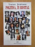 Traian Bratianu - Politica, in recital