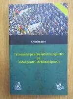 Anticariat: Cristian Jura - Tribunalul pentru Arbitraj Sportiv si Codul pentru Arbitraj Sportiv