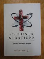 Anticariat: Mihail Neamtu - Credinta si ratiune. Dialoguri, contradictii, impacari