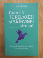 Anticariat: Mike George - Cum sa te relaxezi si sa invingi stresul
