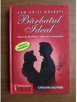 Anticariat: Caroline Gauthier - Cum sa-ti gasesti barbatul ideal. Tehnici de identificare, capturare si manipulare
