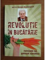 Gheorghe Mencinicopschi - Revolutie in bucatarie. Reinvata sa gatesti sanatos